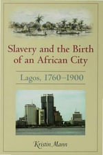 Slavery and the Birth of an African City : Lagos, 1760-1900 - Kristin Mann