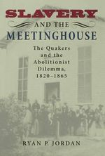 Slavery and the Meetinghouse : The Quakers and the Abolitionist Dilemma, 1820-1865 - Ryan P. Jordan