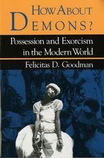 How About Demons? : Possession and Exorcism in the Modern World - Felicitas D. Goodman