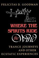 Where the Spirits Ride the Wind : Trance Journeys and Other Ecstatic Experiences - Felicitas D. Goodman