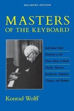 Masters of the Keyboard : Individual Style Elements in the Piano Music of Bach, Haydn, Mozart, Beethoven, Schubert, Chopin, and Brahms - Konrad Wolff