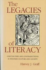 The Legacies of Literacy : Continuities and Contradictions in Western Culture and Society - Harvey J. Graff
