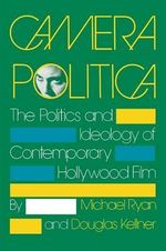 Camera Politica : The Politics and Ideology of Contemporary Hollywood Film - Michael Ryan