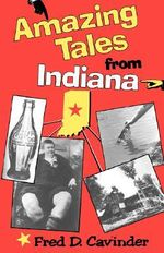 Amazing Tales from Indiana : (formerly Indiana's Believe It or Not) - Fred D. Cavinder