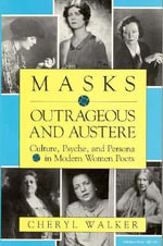 Masks Outrageous and Austere : Culture, Psyche and Persona in Modern Women Poets - Cheryl Walker