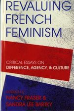 Revaluing French Feminism : Critical Essays on Difference, Agency and Culture - Nancy Fraser