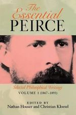 The Essential Peirce: 1867-1893 v. 1 : Selected Philosophical Writings - Charles S. Peirce