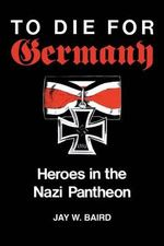 To Die for Germany : Heroes in the Nazi Pantheon - Jay W. Baird
