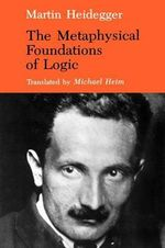 The Metaphysical Foundations of Logic : Series in Phenomenology and Existentialism - Martin Heidegger