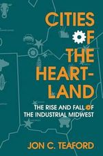 Cities of the Heartland : Rise and Fall of the Industrial Midwest - Jon C. Teaford