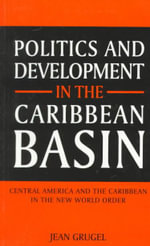 Politics and Development in the Caribbean Basin : Central America and the Caribbean in the New World Order - Jean Grugel