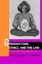 Reproduction, Ethics and the Law : Feminist Perspectives - Joan C. Callahan