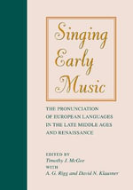 Singing Early Music : The Pronunciation of European Languages in the Late Middle Ages and Renaissance - Timothy McGee