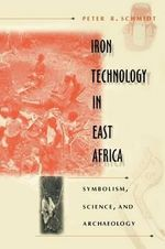 Iron Technology in East Africa : Symbolism, Science, and Archaeology - P.R. Schmidt