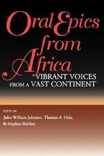Oral Epics from Africa : Vibrant Voices from a Vast Continent - John William Johnson