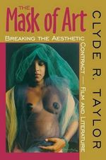 The Mask of Art : Breaking the Aesthetic Contract- Film and Literature - Clyde Romer Hughes Taylor