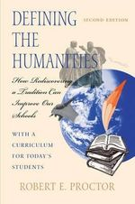 Defining the Humanities : How Rediscovering a Tradition Can Improve Our Schools With a Curriculum for Today's Students - Robert E. Proctor