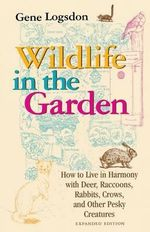 Wildlife in the Garden : How to Live in Harmony with Deer, Raccoons, Rabbits, Crows, and Other Pesky Creatures - Gene Logsdon