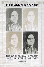 Mary Ann Shadd Cary : The Black Press and Protest in the Nineteenth Century - Jane Rhodes