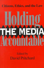 Holding the Media Accountable : Citizens, Ethics, and the Law