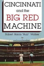 Cincinnati and the Big Red Machine - Robert H. Walker