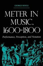 Meter in Music, 1600-1800 : Performance, Perception, and Notation - George Houle
