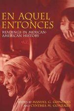 En Aquel Entonces : Readings in Mexican-American History - Manuel Gonzales