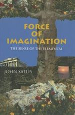 Force of Imagination : The Sense of the Elemental - John Sallis