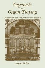 Organists and Organ Playing in Nineteenth-Century France and Belgium : Bk. 1 - Orpha Ochse