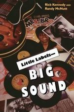 Little Labels Big Sound : Small Record Companies and the Rise of American Music - Rick Kennedy