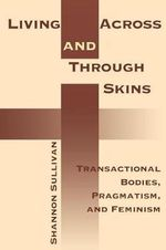Living Across and Through Skins : Transactional Bodies, Pragmatism and Feminism - Shannon Sullivan