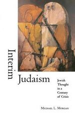 Interim Judaism : Jewish Thought in a Century of Crisis - Michael Morgan