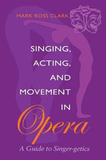 Singing, Acting and Movement in Opera : A Guide to Singer-getics - Mark Clark