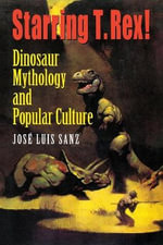 Starring T.Rex! : Dinosaur Mythology and Popular Culture - Jose Luis Sanz