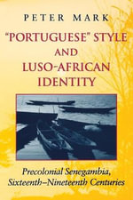 Portuguese Style and Luso-African Identity : Precolonial Senegambia, Sixteenth - Nineteenth Centuries - Peter Mark