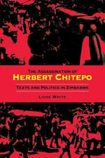 The Assassination of Herbert Chitepo : Texts and Politics in Zimbabwe - Luise White