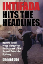 Intifada Hits the Headlines : How the Israeli Press Misreported the Outbreak of the Second Palestinian Uprising - Daniel Dor