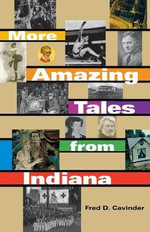 More Amazing Tales from Indiana : Volume 10, Part 2: v. 10 - Fred D. Cavinder