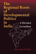 The Regional Roots of Developmental Politics in India : A Divided Leviathan - Assema Sinha