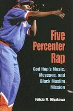 Five Percenter Rap : God Hop's Music, Message, and Black Muslim Mission - Felicia Miyakawa