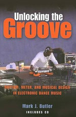Unlocking the Groove : Rhythm, Meter, and Musical Design in Electronic Dance Music - Mark J. Butler