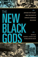 The New Black Gods : Arthur Huff Fauset and the Study of African American Religions - Edward E. Curtis
