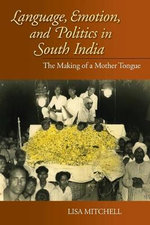 Language, Emotion, and Politics in South India : The Making of a Mother Tongue - Lisa Mitchell