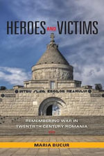 Heroes and Victims : Remembering War in Twentieth-Century Romania - Maria Bucur