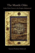 The Mantle Odes : Arabic Praise Poems to the Prophet Muhammad - Suzanne Pinckney Stetkevych