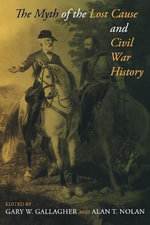 The Myth of the Lost Cause and Civil War History - Gary W. Gallagher