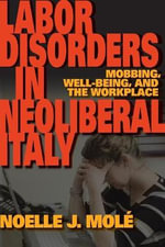 Labor Disorders in Neoliberal Italy : Mobbing, Well-Being, and the Workplace - Noelle J. Mole