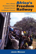 Africa's Freedom Railway : How a Chinese Development Project Changed Lives and Livelihoods in Tanzania - Jamie Monson