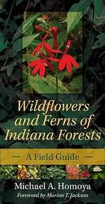 Wildflowers and Ferns of Indiana Forests : A Field Guide - Michael A. Homoya