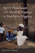 Spirit Possession and Muslim Practice in Northern Nigeria : Southeast Asians and the Pilgrimage to Mecca - Susan M. O'Brien